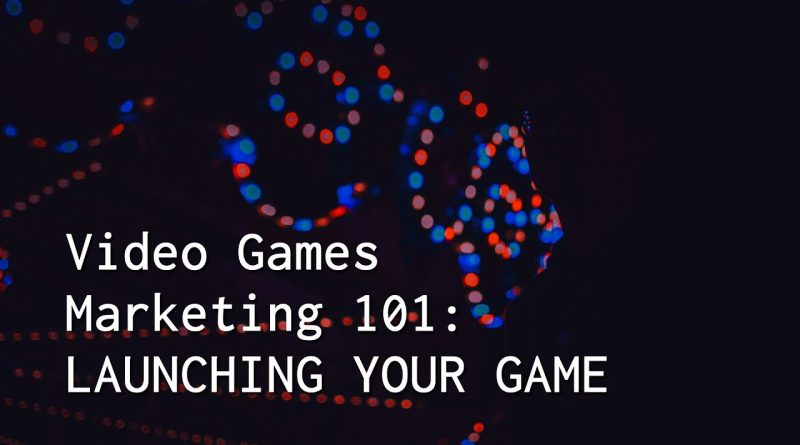 Video Games Marketing 101: Launching Your Game