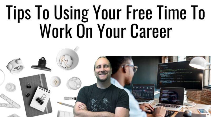 Tips To Using Your Free Time To Work On Your Career