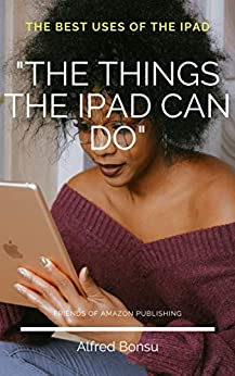 """""""THE THINGS THE IPAD CAN DO"""": The best uses of the iPad"""